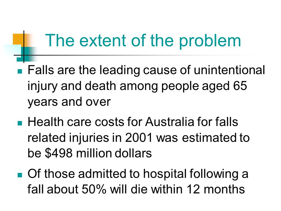 The extent of the problem Falls are the leading cause of unintentional injury and death among people aged 65 years and over Health care costs for Aust