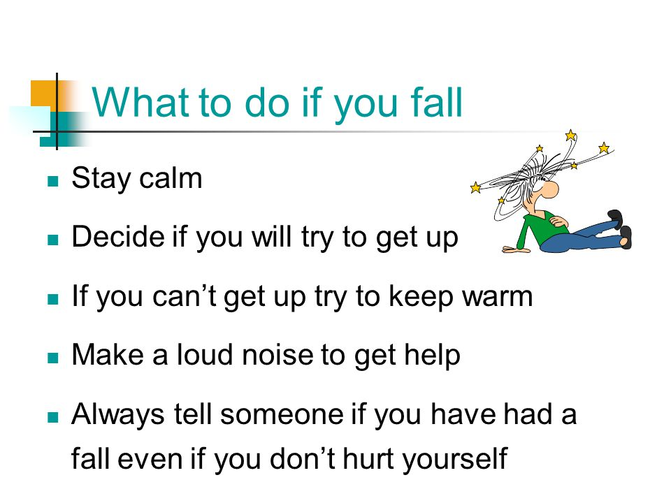 What to do if you fall Stay calm Decide if you will try to get up If you can't get up try to keep warm Make a loud noise to get help Always tell someo