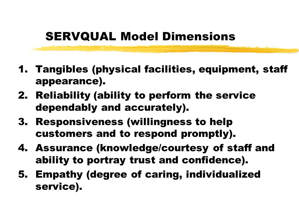 SERVQUAL Model Dimensions 1.Tangibles (physical facilities, equipment, staff appearance). 2.Reliability (ability to perform the service dependably and