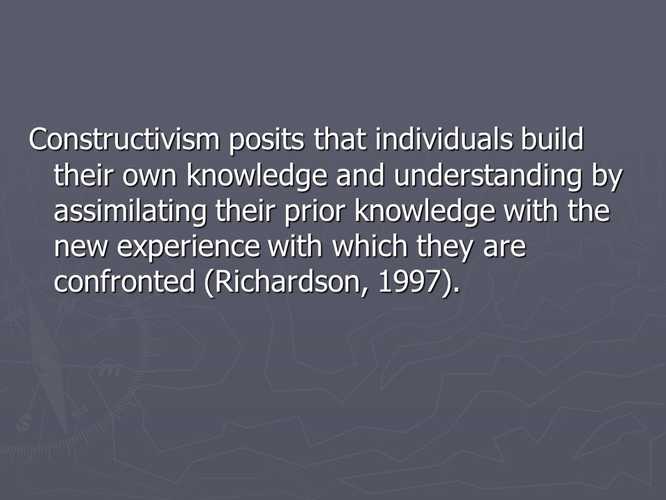 Constructivism posits that individuals build their own knowledge and understanding by assimilating their prior knowledge with the new experience with
