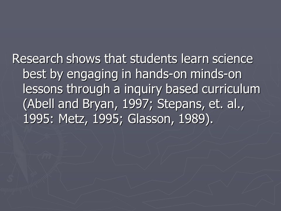 Research shows that students learn science best by engaging in hands-on minds-on lessons through a inquiry based curriculum (Abell and Bryan, 1997; Stepans, et.