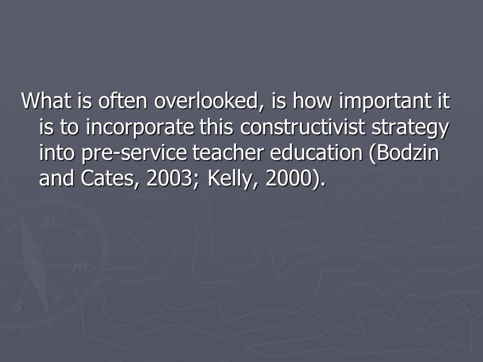 What is often overlooked, is how important it is to incorporate this constructivist strategy into pre-service teacher education (Bodzin and Cates, 2003; Kelly, 2000).