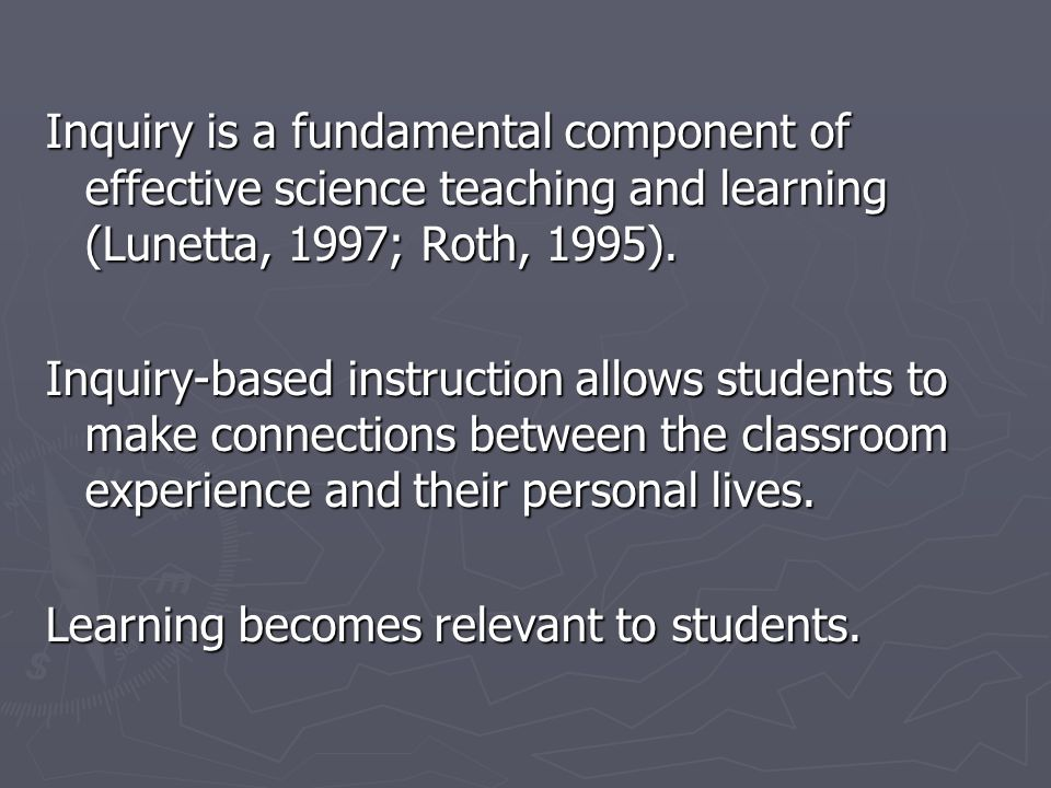 Inquiry is a fundamental component of effective science teaching and learning (Lunetta, 1997; Roth, 1995). Inquiry-based instruction allows students t