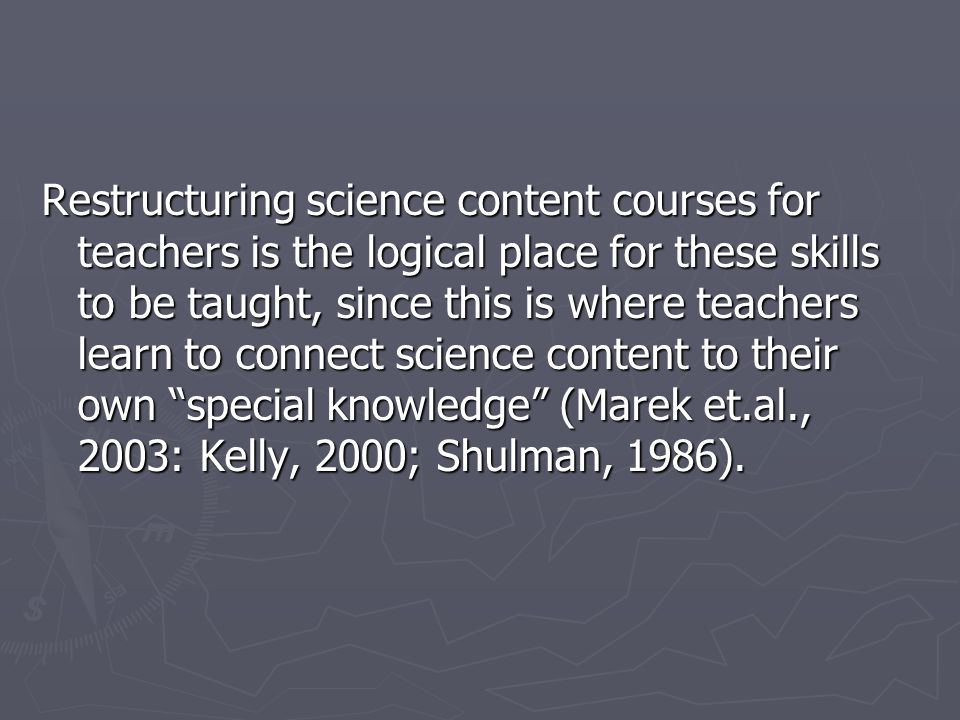 Restructuring science content courses for teachers is the logical place for these skills to be taught, since this is where teachers learn to connect science content to their own special knowledge (Marek et.al., 2003: Kelly, 2000; Shulman, 1986).
