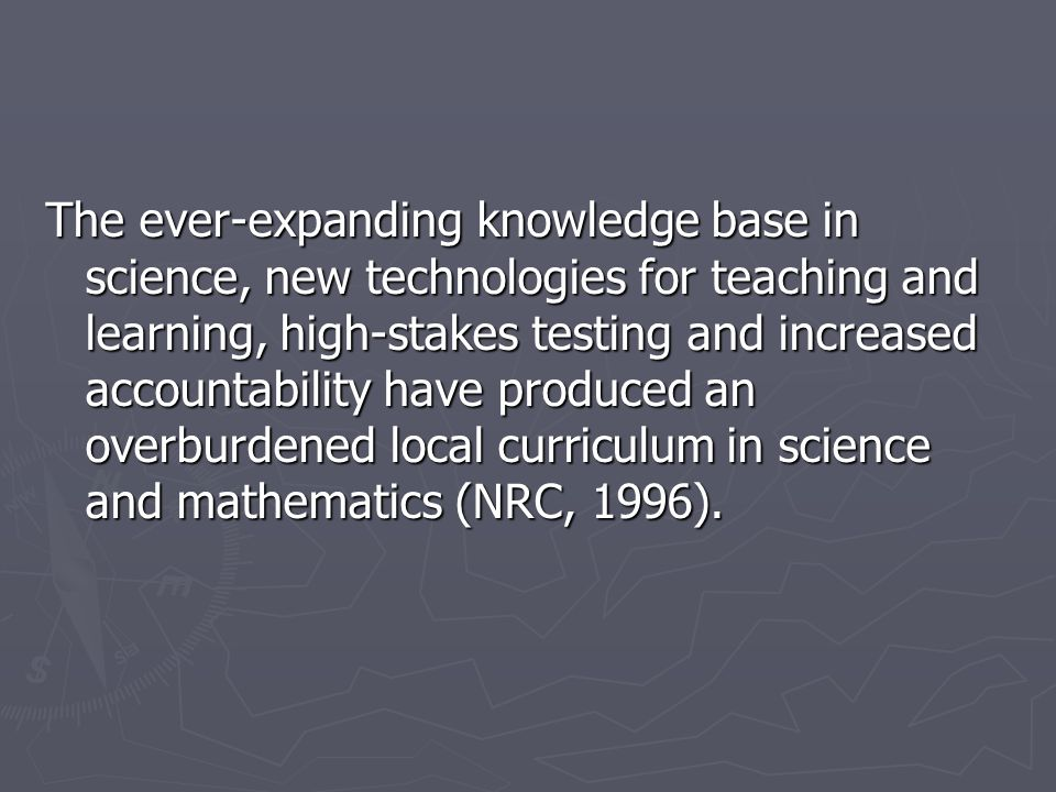 The ever-expanding knowledge base in science, new technologies for teaching and learning, high-stakes testing and increased accountability have produced an overburdened local curriculum in science and mathematics (NRC, 1996).