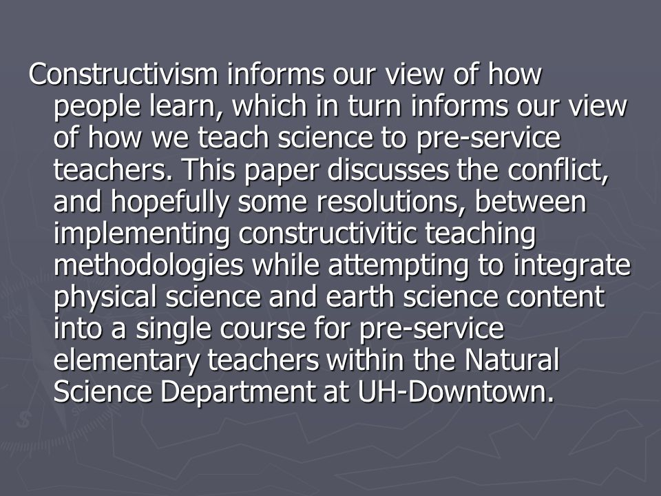Constructivism informs our view of how people learn, which in turn informs our view of how we teach science to pre-service teachers. This paper discus
