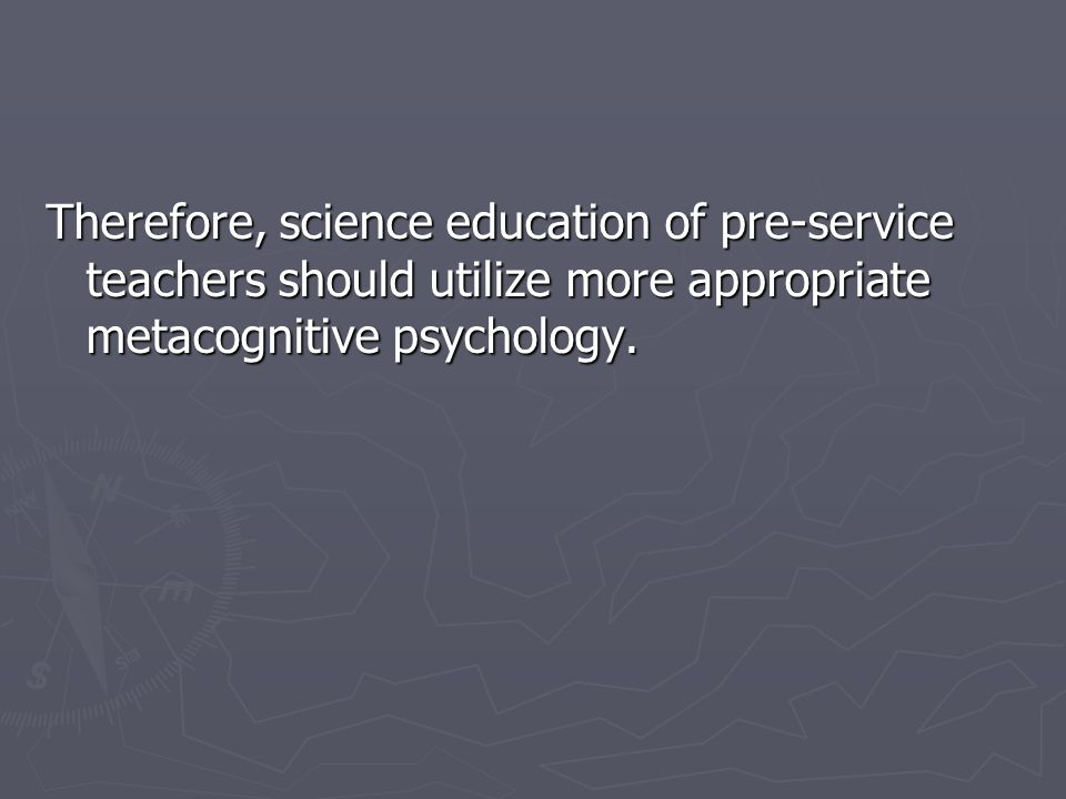 Therefore, science education of pre-service teachers should utilize more appropriate metacognitive psychology.