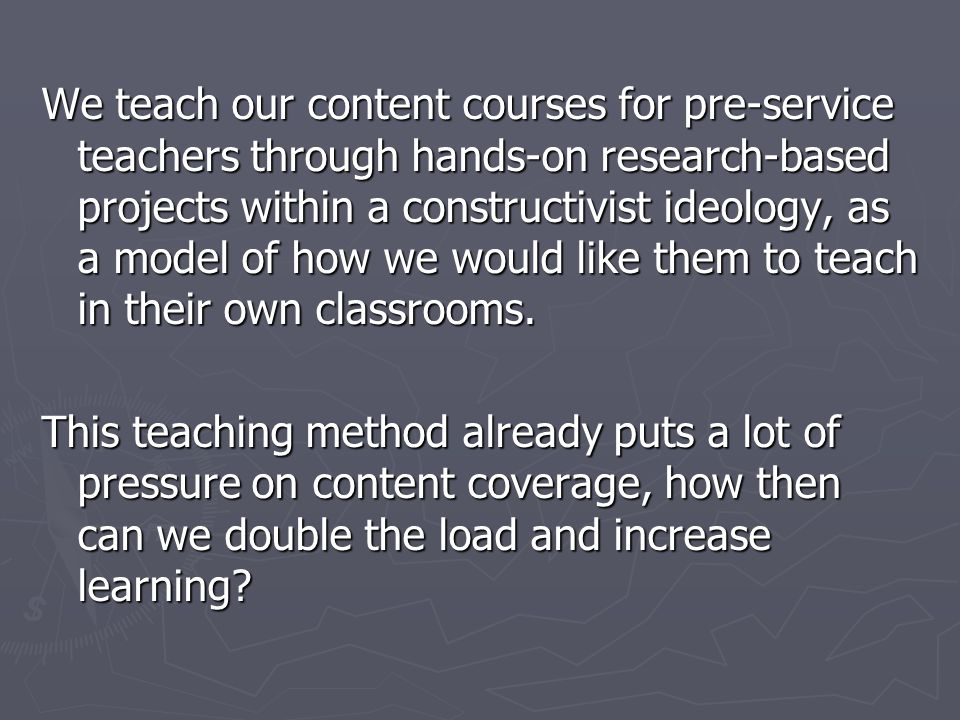 We teach our content courses for pre-service teachers through hands-on research-based projects within a constructivist ideology, as a model of how we would like them to teach in their own classrooms.