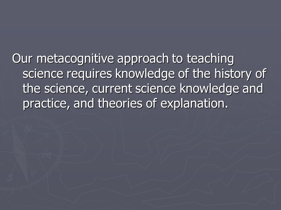 Our metacognitive approach to teaching science requires knowledge of the history of the science, current science knowledge and practice, and theories