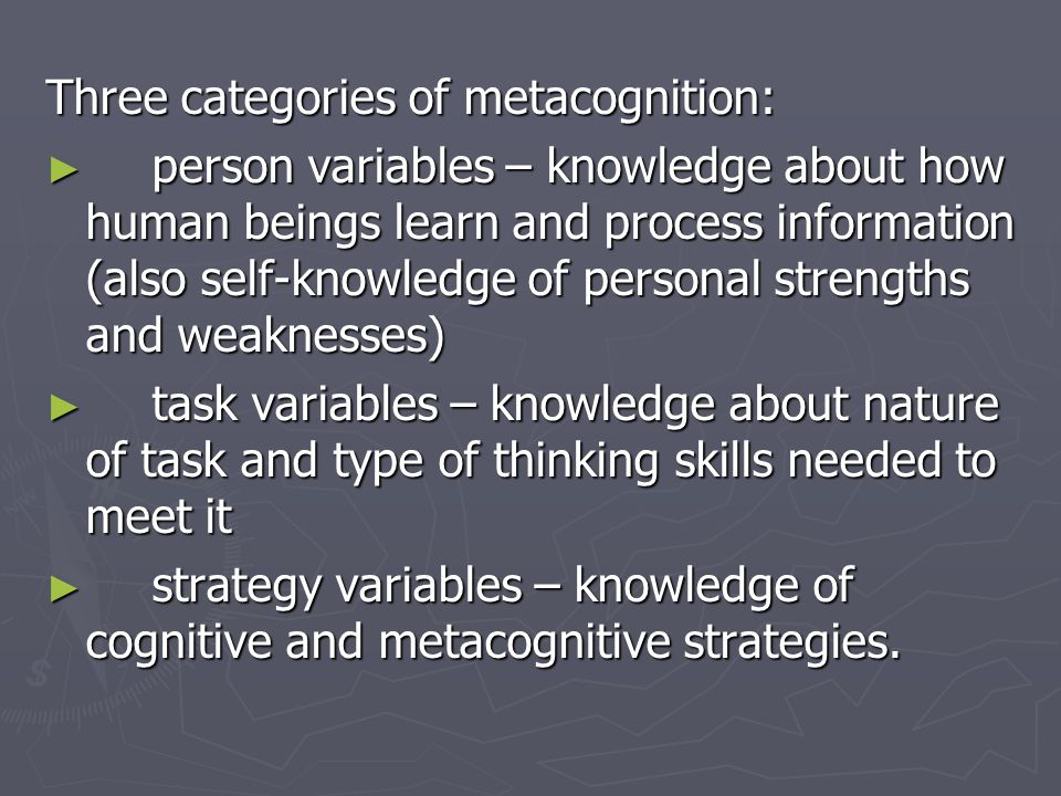 Three categories of metacognition: ► person variables – knowledge about how human beings learn and process information (also self-knowledge of personal strengths and weaknesses) ► task variables – knowledge about nature of task and type of thinking skills needed to meet it ► strategy variables – knowledge of cognitive and metacognitive strategies.
