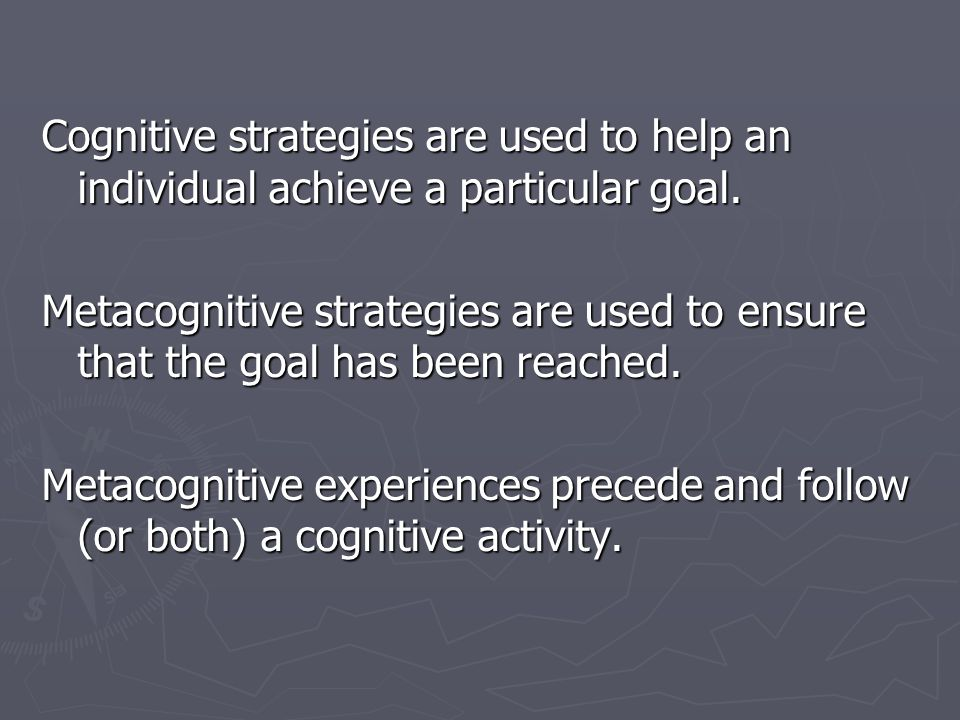 Cognitive strategies are used to help an individual achieve a particular goal.