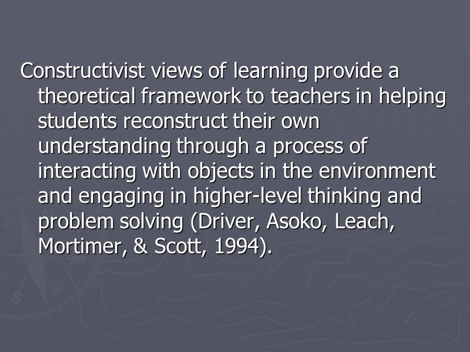 Constructivist views of learning provide a theoretical framework to teachers in helping students reconstruct their own understanding through a process