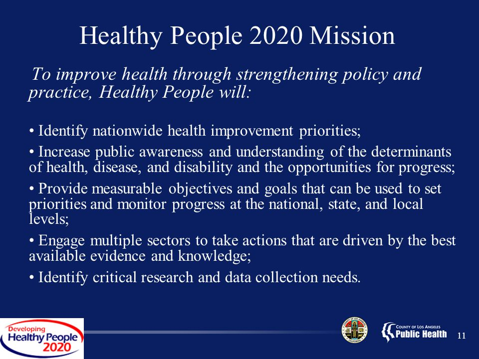 11 Healthy People 2020 Mission To improve health through strengthening policy and practice, Healthy People will: Identify nationwide health improvement priorities; Increase public awareness and understanding of the determinants of health, disease, and disability and the opportunities for progress; Provide measurable objectives and goals that can be used to set priorities and monitor progress at the national, state, and local levels; Engage multiple sectors to take actions that are driven by the best available evidence and knowledge; Identify critical research and data collection needs.