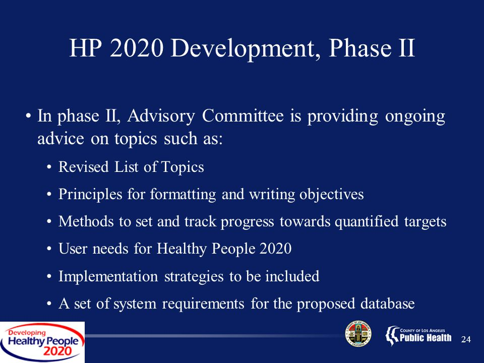 24 HP 2020 Development, Phase II In phase II, Advisory Committee is providing ongoing advice on topics such as: Revised List of Topics Principles for formatting and writing objectives Methods to set and track progress towards quantified targets User needs for Healthy People 2020 Implementation strategies to be included A set of system requirements for the proposed database
