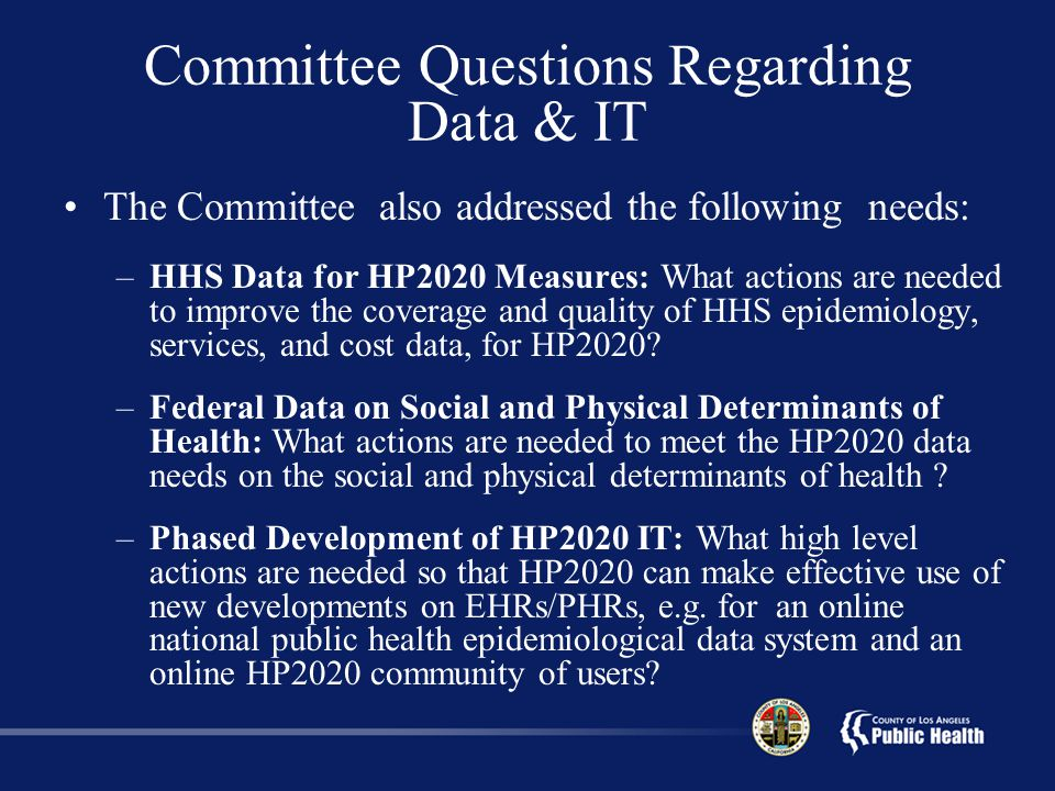 Committee Questions Regarding Data & IT The Committee also addressed the following needs: –HHS Data for HP2020 Measures: What actions are needed to improve the coverage and quality of HHS epidemiology, services, and cost data, for HP2020.