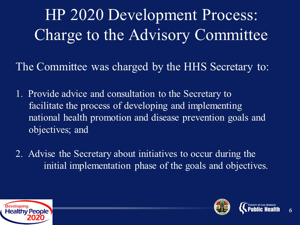 6 HP 2020 Development Process: Charge to the Advisory Committee The Committee was charged by the HHS Secretary to: 1.