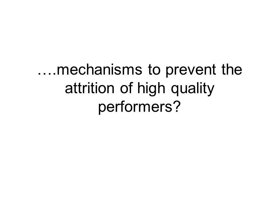 ….mechanisms to prevent the attrition of high quality performers?