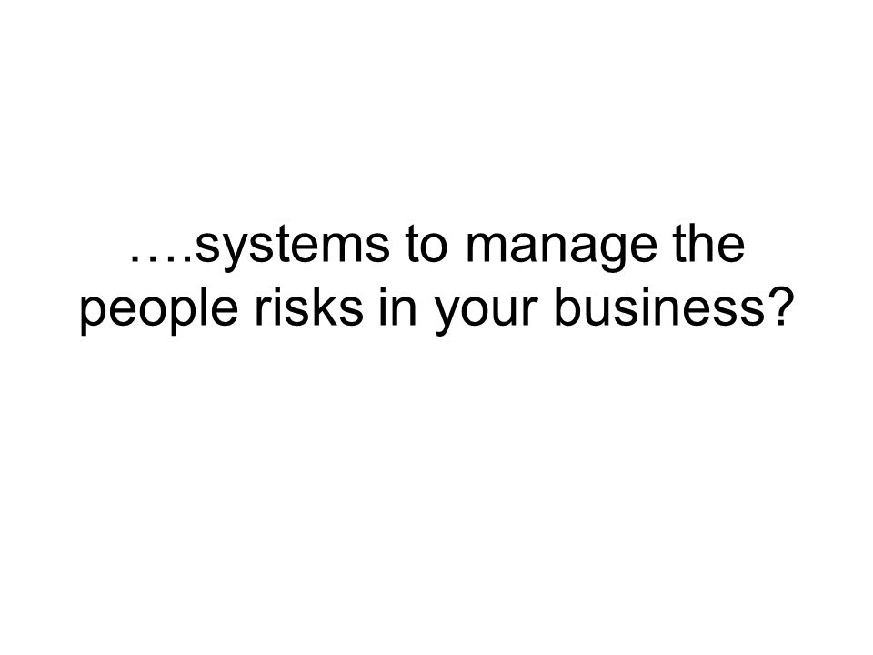 ….systems to manage the people risks in your business?