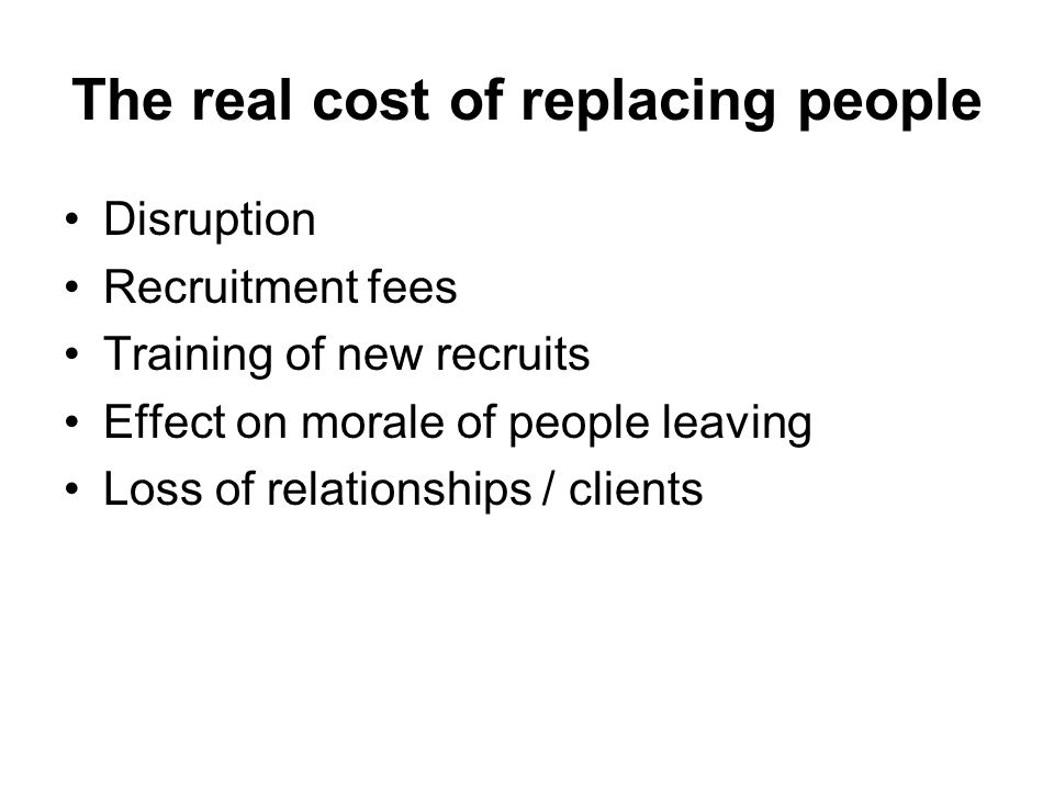 The real cost of replacing people Disruption Recruitment fees Training of new recruits Effect on morale of people leaving Loss of relationships / clie