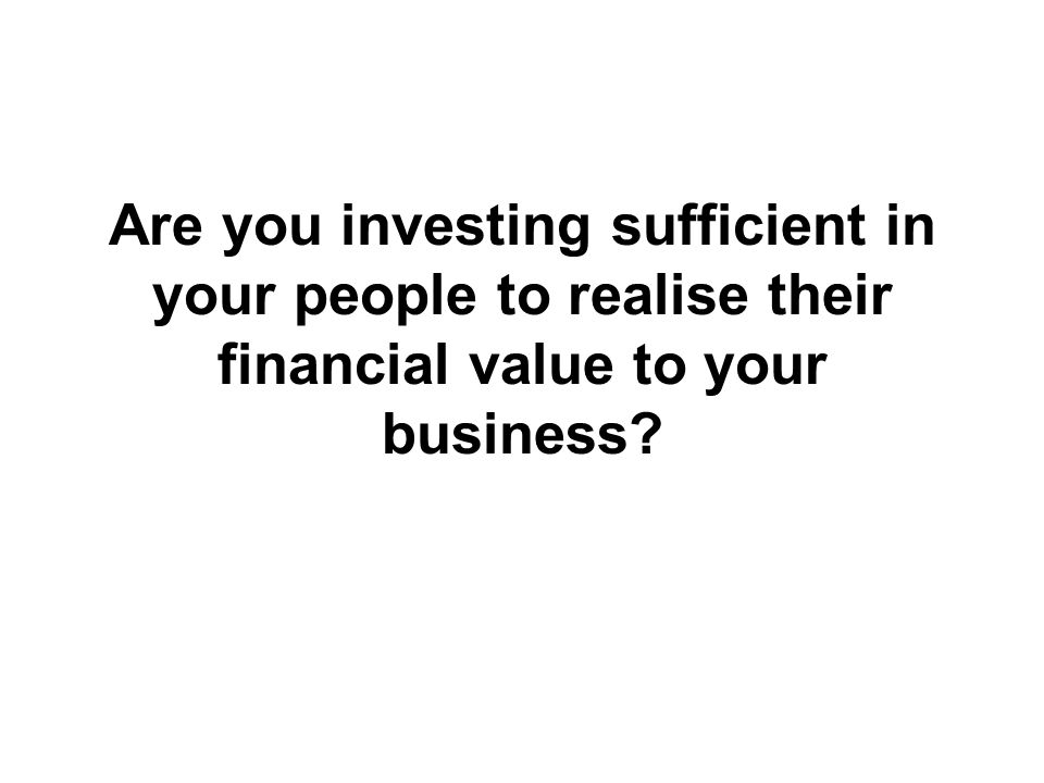 Are you investing sufficient in your people to realise their financial value to your business