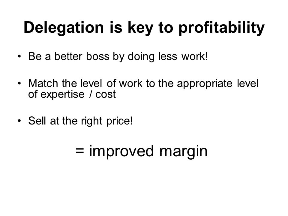 Delegation is key to profitability Be a better boss by doing less work! Match the level of work to the appropriate level of expertise / cost Sell at t