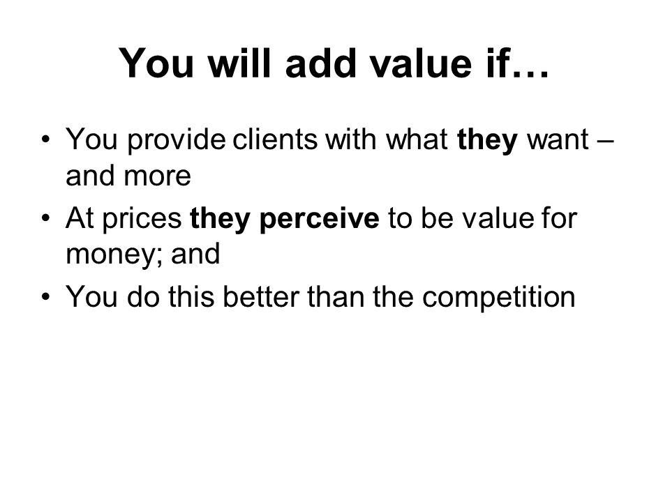 You will add value if… You provide clients with what they want – and more At prices they perceive to be value for money; and You do this better than the competition