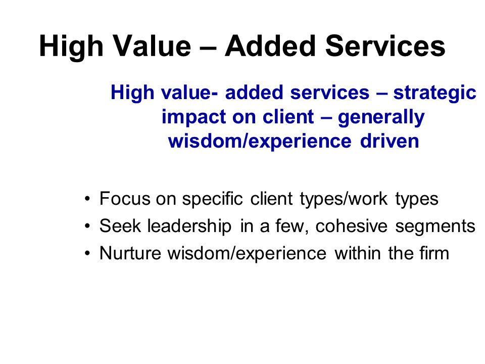High Value – Added Services Focus on specific client types/work types Seek leadership in a few, cohesive segments Nurture wisdom/experience within the