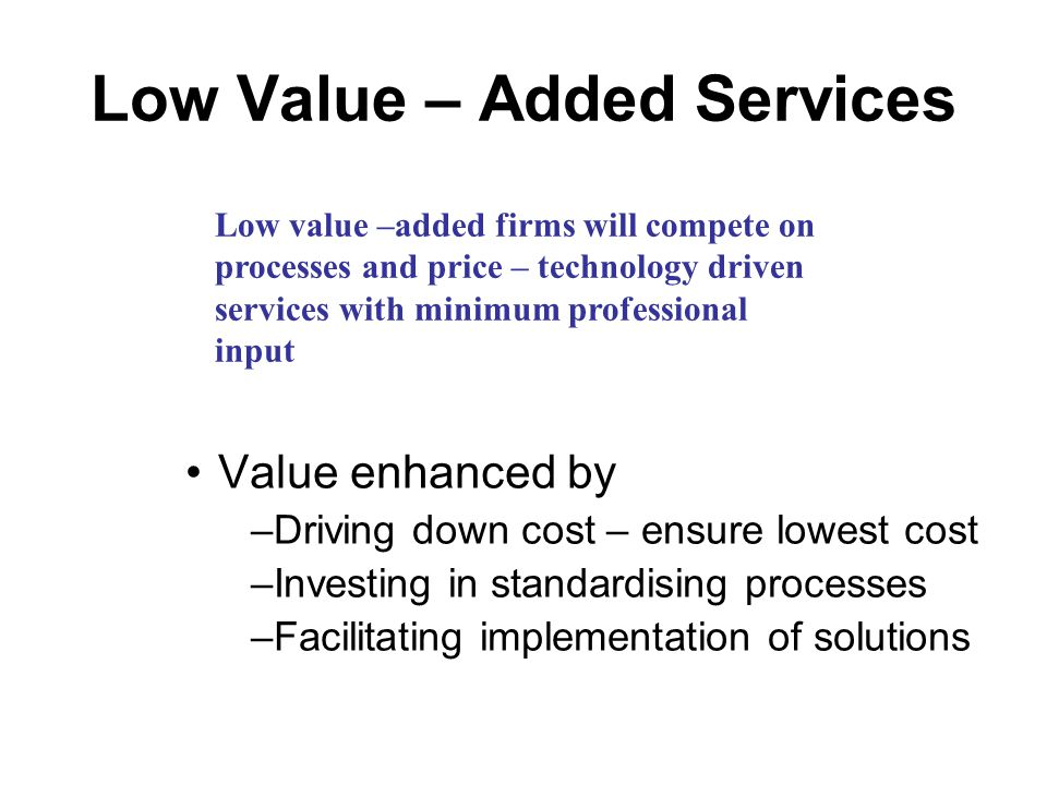 Low Value – Added Services Value enhanced by –Driving down cost – ensure lowest cost –Investing in standardising processes –Facilitating implementation of solutions Low value –added firms will compete on processes and price – technology driven services with minimum professional input