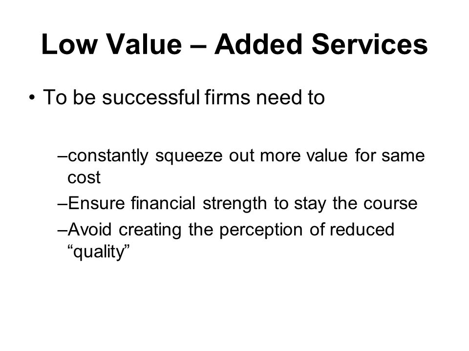 Low Value – Added Services To be successful firms need to –constantly squeeze out more value for same cost –Ensure financial strength to stay the course –Avoid creating the perception of reduced quality