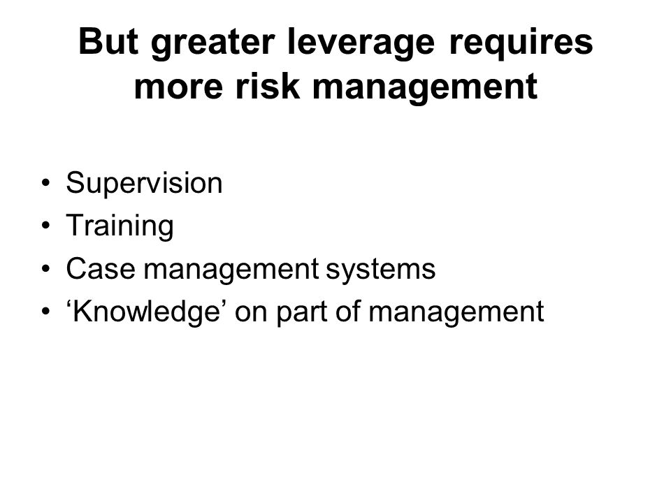 But greater leverage requires more risk management Supervision Training Case management systems 'Knowledge' on part of management