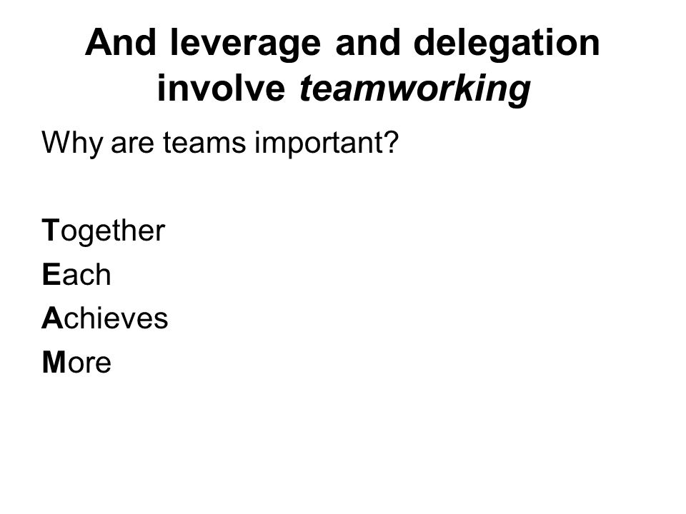 And leverage and delegation involve teamworking Why are teams important? Together Each Achieves More