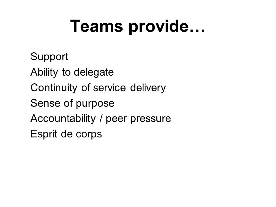 Teams provide… Support Ability to delegate Continuity of service delivery Sense of purpose Accountability / peer pressure Esprit de corps