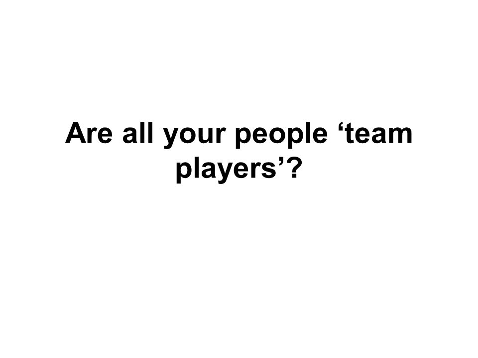 Are all your people 'team players'?
