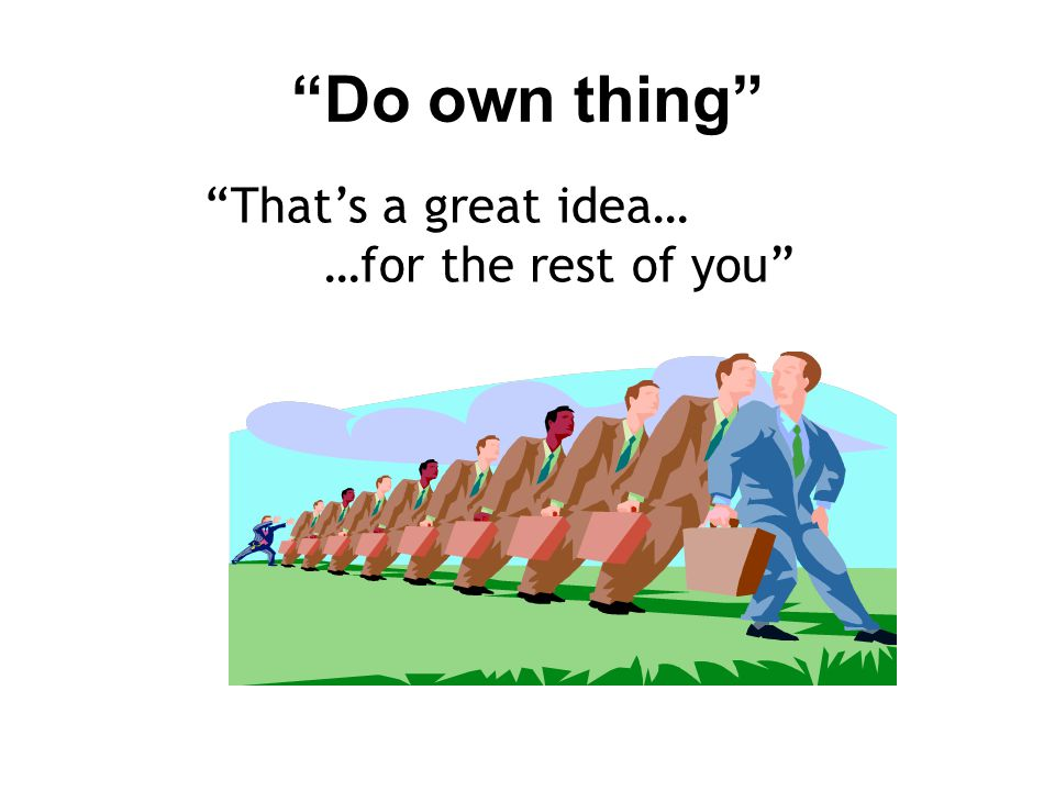 Do own thing That's a great idea… …for the rest of you
