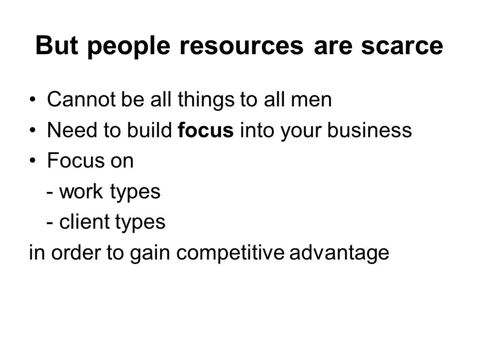 But people resources are scarce Cannot be all things to all men Need to build focus into your business Focus on - work types - client types in order to gain competitive advantage