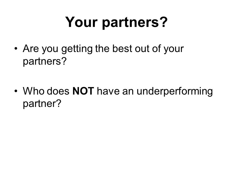 Your partners. Are you getting the best out of your partners.