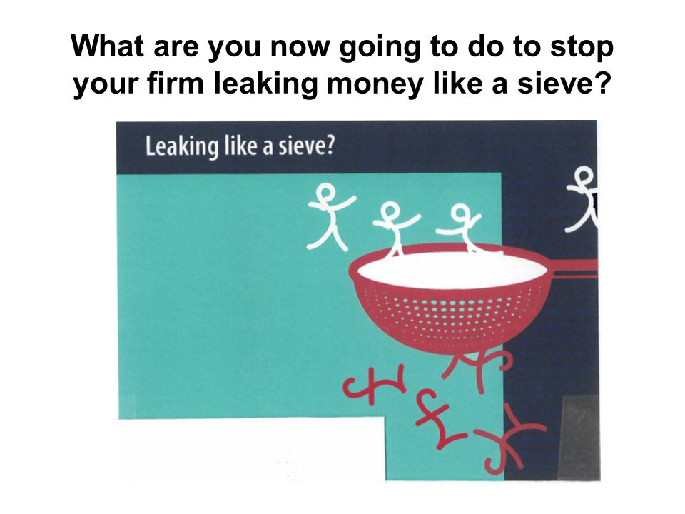 What are you now going to do to stop your firm leaking money like a sieve?
