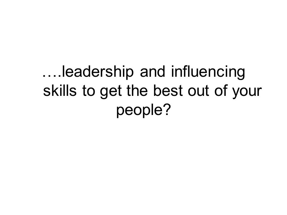 ….leadership and influencing skills to get the best out of your people