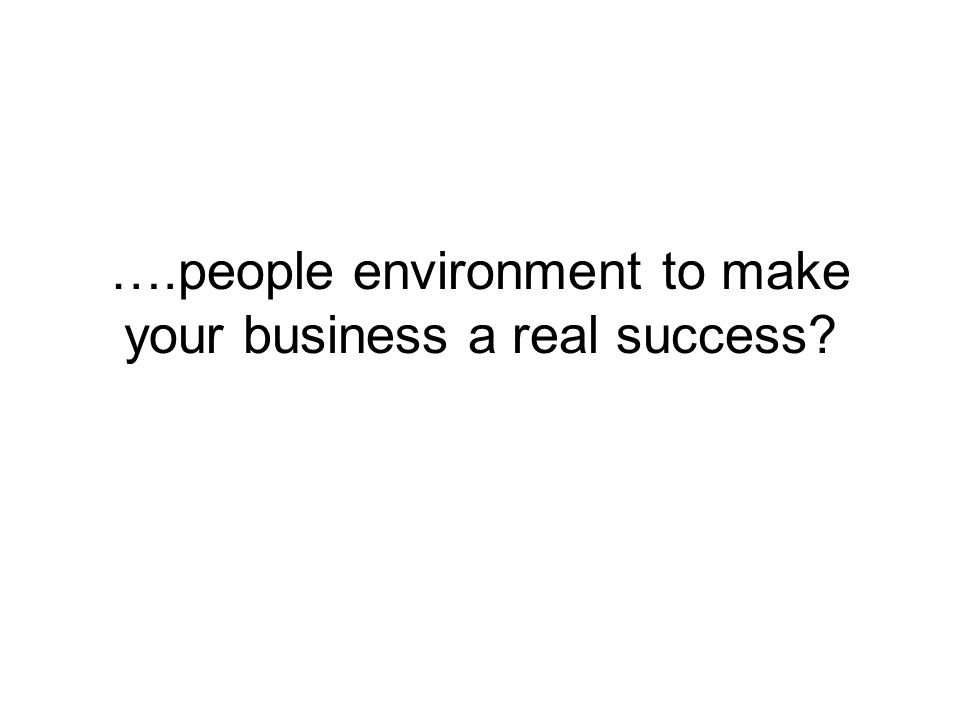 ….people environment to make your business a real success