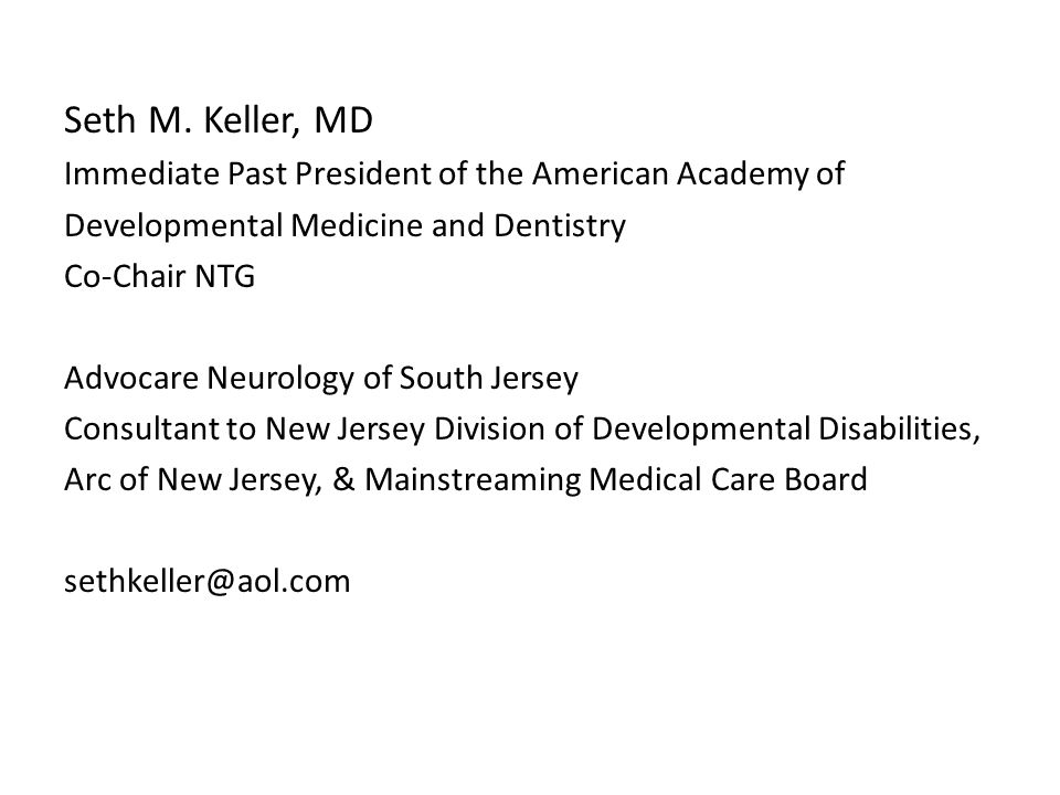 Seth M. Keller, MD Immediate Past President of the American Academy of Developmental Medicine and Dentistry Co-Chair NTG Advocare Neurology of South J