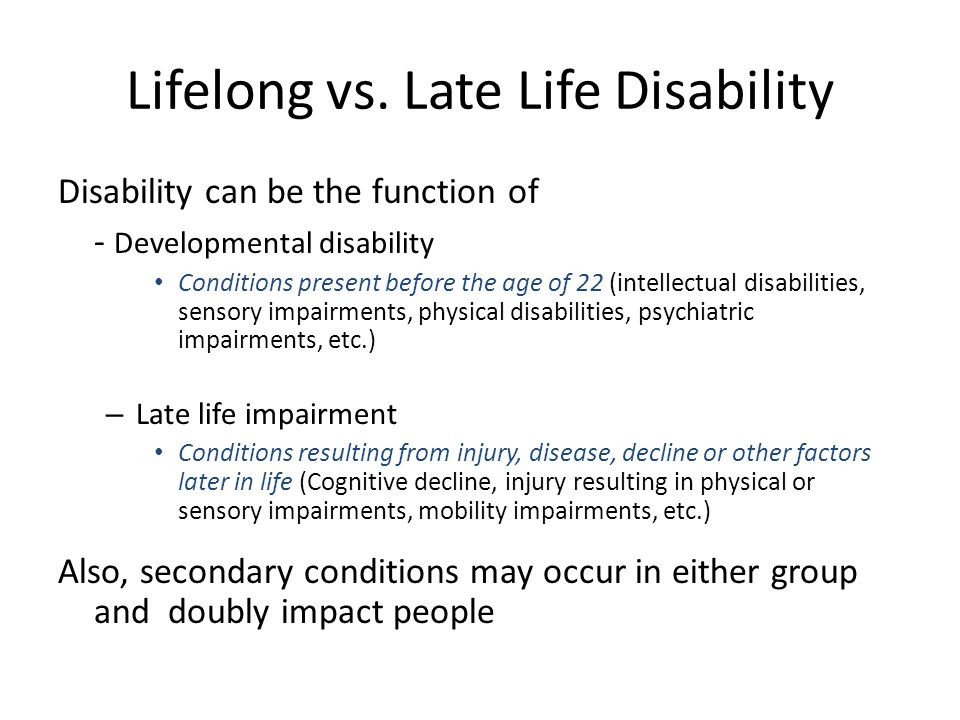 Lifelong vs. Late Life Disability Disability can be the function of - Developmental disability Conditions present before the age of 22 (intellectual d