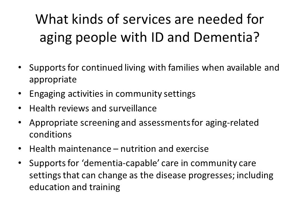 Community Care Needs of Adults with ID and Dementia Dementia is a condition that lessens an individual's ability to self-direct and be left alone – thus long- term living on ones' own may not be an option as the disease progresses.