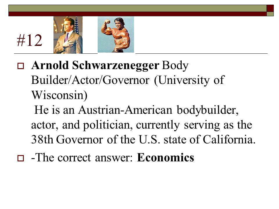 #12  Arnold Schwarzenegger Body Builder/Actor/Governor (University of Wisconsin) He is an Austrian-American bodybuilder, actor, and politician, currently serving as the 38th Governor of the U.S.