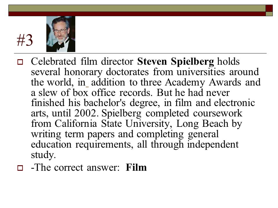 #3  Celebrated film director Steven Spielberg holds several honorary doctorates from universities around the world, in addition to three Academy Awards and a slew of box office records.