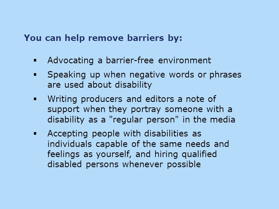  Advocating a barrier-free environment  Speaking up when negative words or phrases are used about disability  Writing producers and editors a note of support when they portray someone with a disability as a regular person in the media  Accepting people with disabilities as individuals capable of the same needs and feelings as yourself, and hiring qualified disabled persons whenever possible You can help remove barriers by: