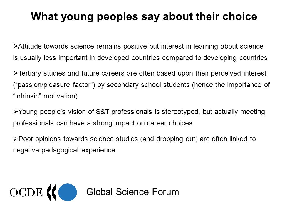 Global Science Forum What young peoples say about their choice  Attitude towards science remains positive but interest in learning about science is usually less important in developed countries compared to developing countries  Tertiary studies and future careers are often based upon their perceived interest ( passion/pleasure factor ) by secondary school students (hence the importance of intrinsic motivation)  Young people's vision of S&T professionals is stereotyped, but actually meeting professionals can have a strong impact on career choices  Poor opinions towards science studies (and dropping out) are often linked to negative pedagogical experience