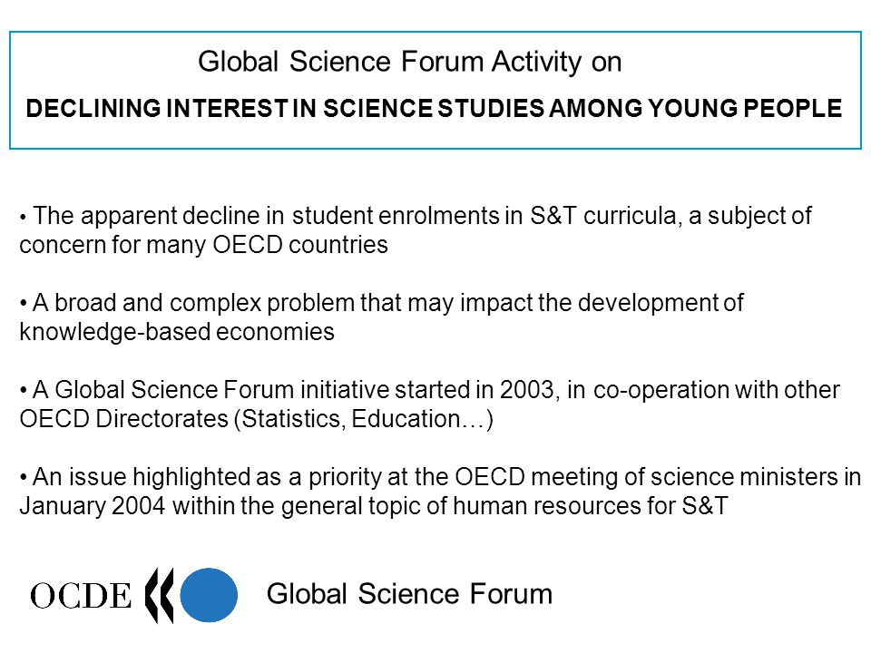Global Science Forum Activity on DECLINING INTEREST IN SCIENCE STUDIES AMONG YOUNG PEOPLE Global Science Forum The apparent decline in student enrolments in S&T curricula, a subject of concern for many OECD countries A broad and complex problem that may impact the development of knowledge-based economies A Global Science Forum initiative started in 2003, in co-operation with other OECD Directorates (Statistics, Education…) An issue highlighted as a priority at the OECD meeting of science ministers in January 2004 within the general topic of human resources for S&T