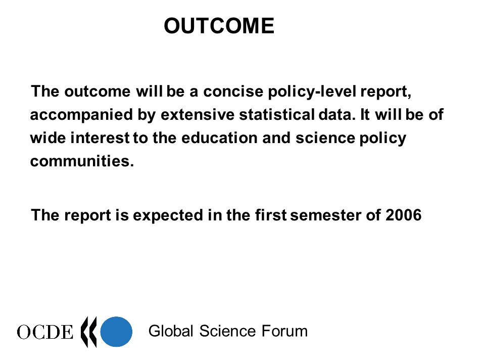 Global Science Forum OUTCOME The outcome will be a concise policy-level report, accompanied by extensive statistical data.
