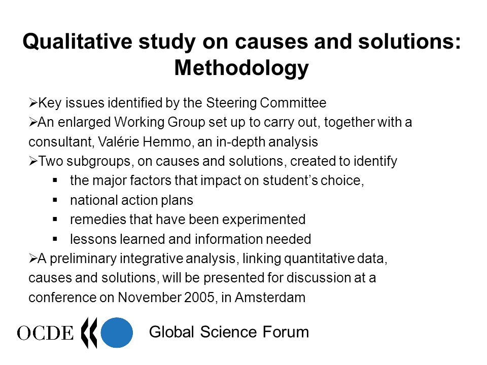 Global Science Forum Qualitative study on causes and solutions: Methodology  Key issues identified by the Steering Committee  An enlarged Working Group set up to carry out, together with a consultant, Valérie Hemmo, an in-depth analysis  Two subgroups, on causes and solutions, created to identify  the major factors that impact on student's choice,  national action plans  remedies that have been experimented  lessons learned and information needed  A preliminary integrative analysis, linking quantitative data, causes and solutions, will be presented for discussion at a conference on November 2005, in Amsterdam