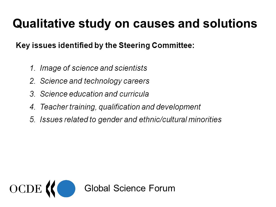 Global Science Forum The general context:  New / emerging factors (from mid 90's) In society: - Overall expansion of tertiary education - Broad diversification of possible studies (competition with traditional curricula) - Fluctuations in the job market, job insecurity In science and technology: - Mediatisation of funding and job difficulties - Negative developments: - Are S&T going too far.